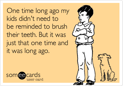 One time long ago my  kids didn't need to be reminded to brush their teeth. But it was just that one time and  it was long ago.