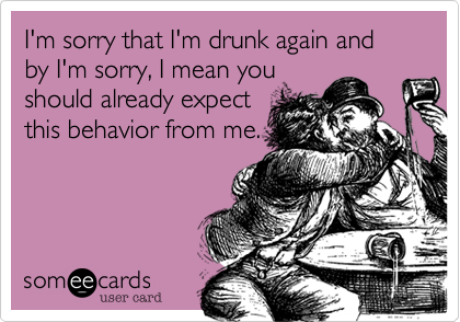 I'm sorry that I'm drunk again and by I'm sorry I mean you should already expect this behavior from me.