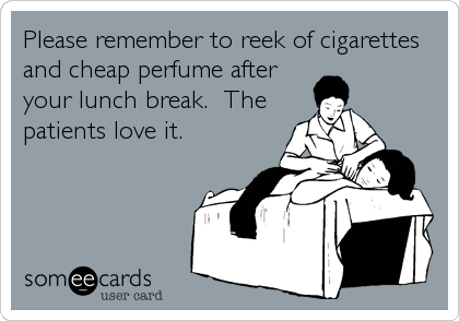 Please remember to reek of cigarettes and cheap perfume after your lunch break.  The patients love it.
