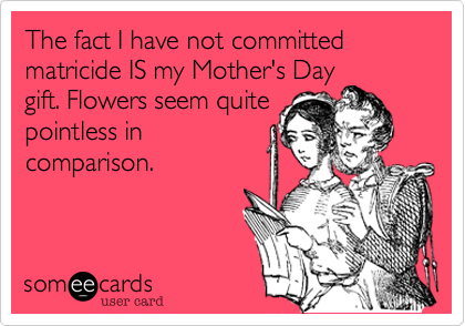 The fact I have not committed matricide IS my Mother's Day