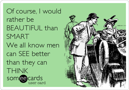 Of course, I would rather be BEAUTIFUL than SMART We all know men  can SEE better  than they can THINK