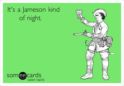 It's a Jameson kind      of night.