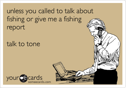 unless you called to talk about fishing or give me a fishing report  talk to tone
