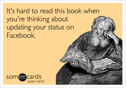 It's hard to read this book when you're thinking about updating your status on Facebook.