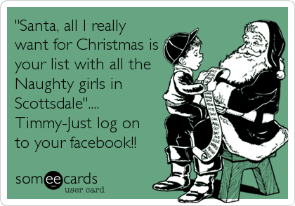 """""""Santa, all I really want for Christmas is your list with all the Naughty girls in Scottsdale"""".... Timmy-Just log on to your facebook!!"""