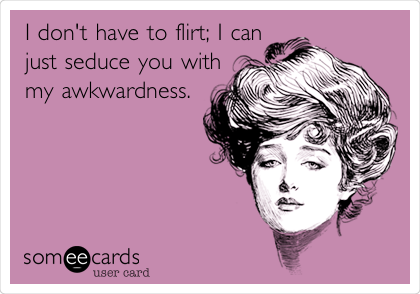 I don't have to flirt; I can just seduce you with my awkwardness.