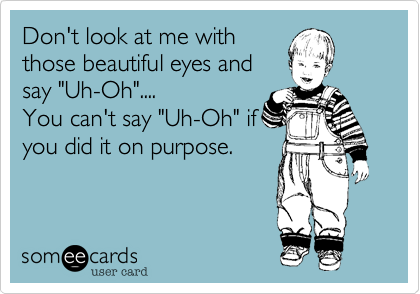 """Don't look at me with those beautiful eyes and say """"Uh-Oh"""".... You can't say """"Uh-Oh"""" if you did it on purpose."""