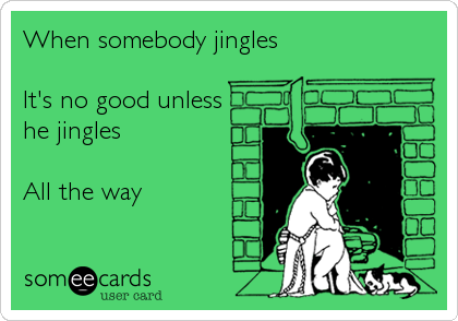 When somebody jingles  It's no good unless he jingles  All the way