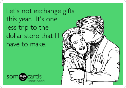 Let's not exchange gifts this year.  It's one less trip to the dollar store that I'll have to make.