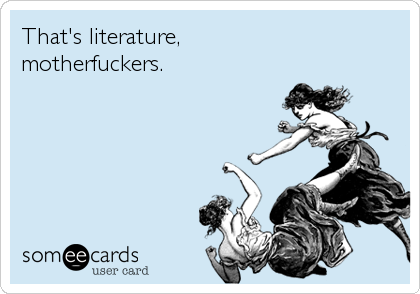 That's literature, motherfuckers.