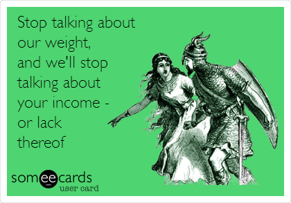 Stop talking about  our weight,  and we'll stop  talking about your income - or lack thereof