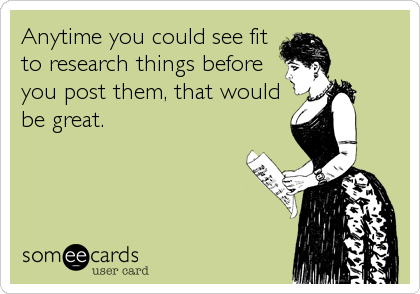 Anytime you could see fit  to research things before  you post them, that would be great.