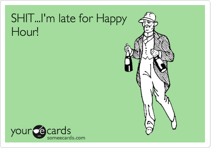 SHIT...I'm late for Happy Hour!