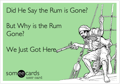Did He Say the Rum is Gone?But Why is the RumGone?We Just Got Here