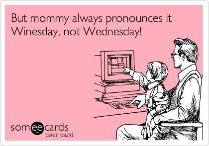 But mommy always pronounces it Winesday, not Wednesday!