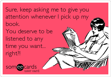 Sure, keep asking me to give you  attention whenever I pick up my book.  You deserve to be listened to any time you want... right?!