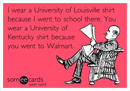 I wear a University of Louisville shirt because I went to school there. You wear a University of Kentucky shirt because you went to Walmart.