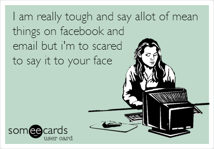 I am really tough and say allot of mean things on facebook and email but i'm to scared to say it to your face
