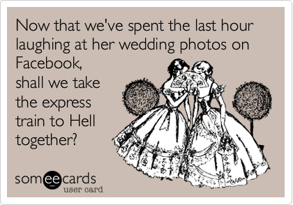 Now that we've spent the last hour laughing at her wedding photos on Facebook%2C 