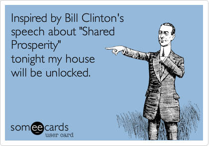 "Inspired by Bill Clinton's speech about ""Shared Prosperity"" my house will be left unlocked, to honour your interpretation of fairness and justice."