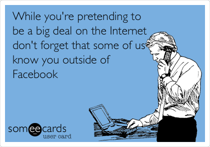 While you're pretending to be a big deal on the Internet don't forget that some of us know you outside of Facebook