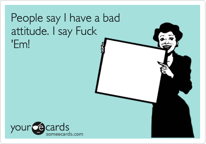 People say I have a bad attitude. I say Fuck 'Em!