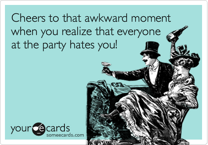 Cheers to that akward moment when you realize that everyone at the party hates you!