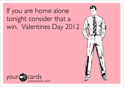 If you are home alone tonight consider that win.  Valentines Day 2012
