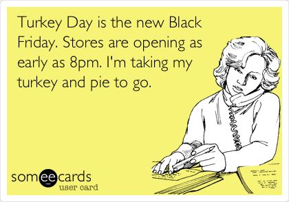 Turkey Day is the new Black Friday. Stores are opening as early as 8pm. I'm taking my turkey and pie to go.