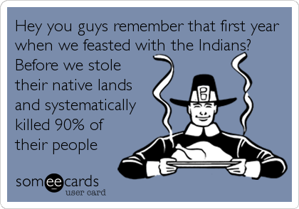 Hey you guys remember that first year when we feasted with the Indians? Before we stole their native lands and systematically killed 90% of their people