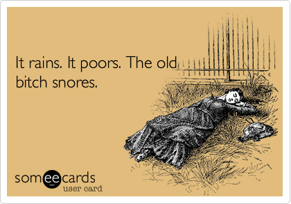 It rains. It poors. The old bitch snores.