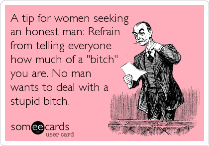 "A tip for women seeking an honest man: Refrain from telling everyone how much of a ""bitch"" you are. No man wants to deal with a stupid bitch."