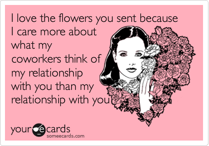 I love the flowers you sent because I care more about what my coworkers think of my relationship with you than my relationship with you