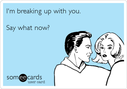 I'm breaking up with you.  Say what now?