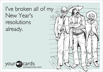 I've broken all of my New Year's resolutions  already.