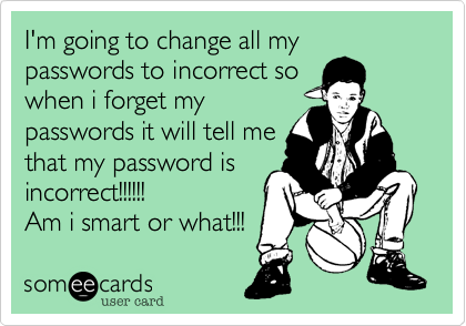 I'm going to change all my passwords to incorrect so when i forget my passwords it will tell me  that my password is incorrect!!!!!!  Am i smart or what!!!