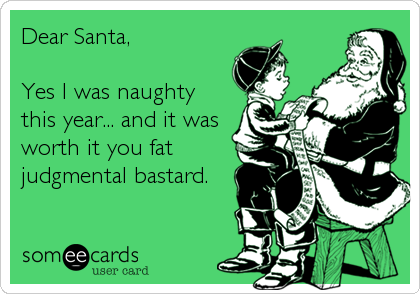 Dear Santa,  Yes I was naughty this year... and it was worth it you fat judgmental bastard.