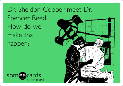 Dr. Sheldon Cooper meet Dr. Spencer Reed.  How do we make that happen?