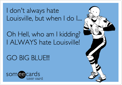 I don't always hate Louisville, but when I do I....  Oh Hell, who am I kidding? I ALWAYS hate Louisville!  GO BIG BLUE!!!