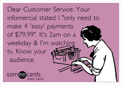 """Dear Customer Service: Your infomercial stated I """"only need to make 4 'easy' payments of $79.99"""". It's 2am on a weekday & I'm watching tv. Know your  audience."""