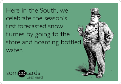Here in the South, we celebrate the season's first forecasted snow flurries by going to the store and hoarding bottled water.