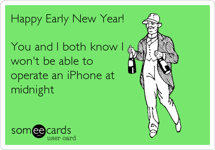 Happy Early New Year!  You and I both know I won't be able to operate an iPhone at midnight