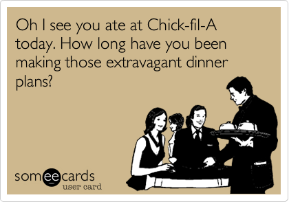 Oh I see you ate at Chick-fil-A today. How long have you been planning those extravagant dinner plans?