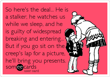 So here's the deal... He is a stalker, he watches us while we sleep, and he is guilty of widespread breaking and entering... But if you go sit on the creep's lap for a picture, he'll bring you presents.