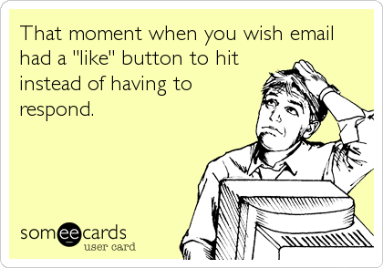 "That moment when you wish email had a ""like"" button to hit instead of having to respond."