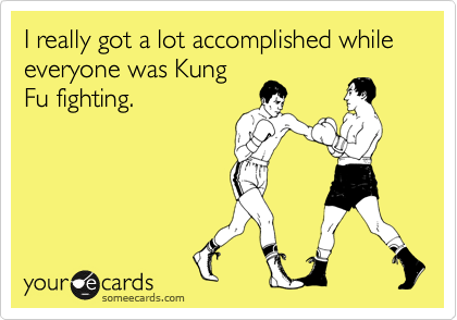 I really got a lot accomplished while everyone was Kung Fu fighting.