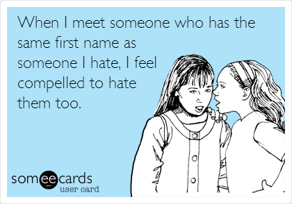 When I meet someone who has the same first name as someone I hate, I feel compelled to hate them too.