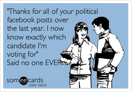 """Thanks for all of your political facebook posts over