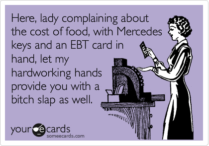 Here, lady complaining about the cost of food, with Mercedes keys and an EBT card in hand, let my hardworking hands provide you with a bitch slap as well.
