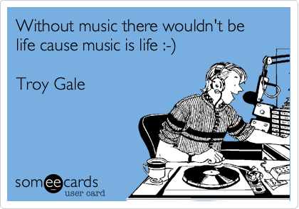 Without music there wouldn't be life cause music is life :-)   Troy Gale